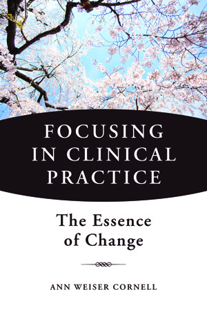 Focusing in Clinical Practice: The Essence of Change, by Ann Weiser Cornell